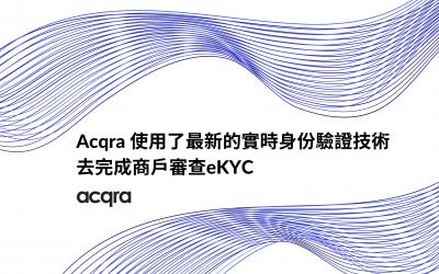 Acqra使用了最新的實時身份驗證技術去完成商戶審查eKYC